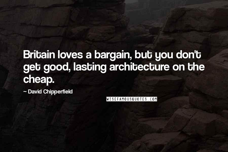David Chipperfield quotes: Britain loves a bargain, but you don't get good, lasting architecture on the cheap.