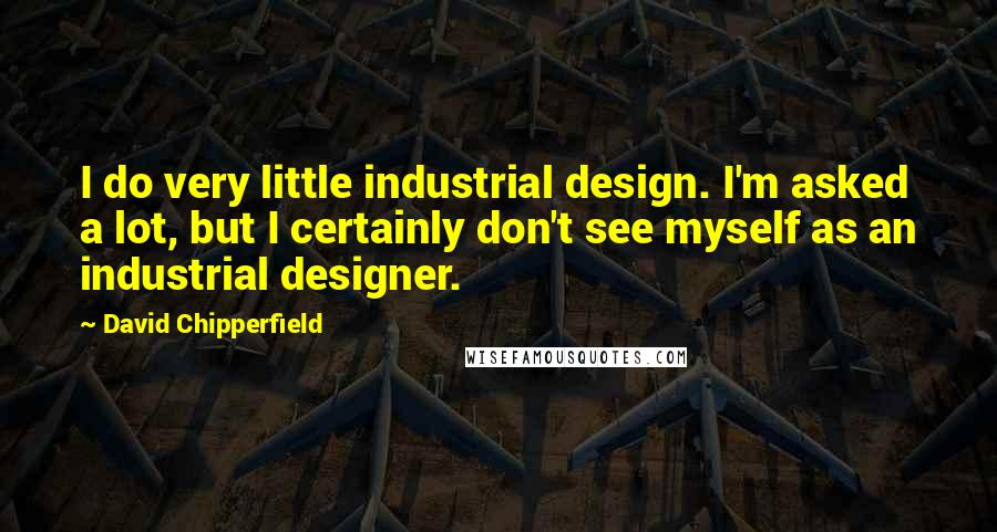 David Chipperfield quotes: I do very little industrial design. I'm asked a lot, but I certainly don't see myself as an industrial designer.