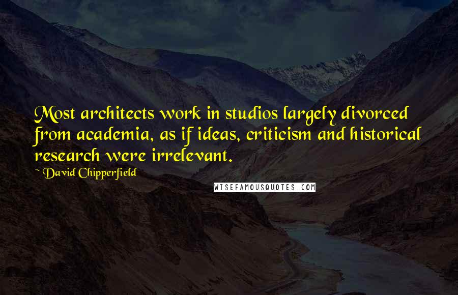David Chipperfield quotes: Most architects work in studios largely divorced from academia, as if ideas, criticism and historical research were irrelevant.