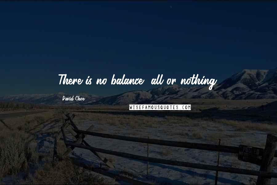 David Choe quotes: There is no balance, all or nothing.