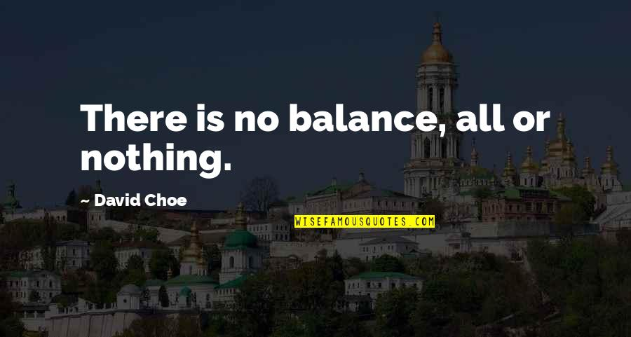 David Choe Quotes By David Choe: There is no balance, all or nothing.