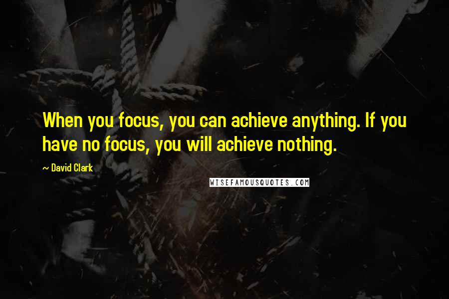 David Clark quotes: When you focus, you can achieve anything. If you have no focus, you will achieve nothing.