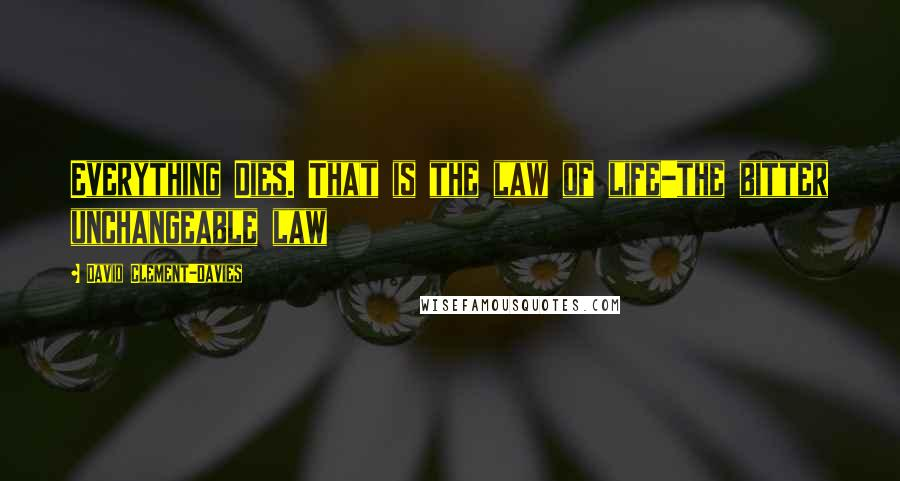 David Clement-Davies quotes: Everything Dies. That is the law of life-the bitter unchangeable law