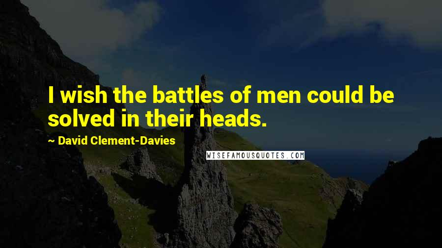 David Clement-Davies quotes: I wish the battles of men could be solved in their heads.