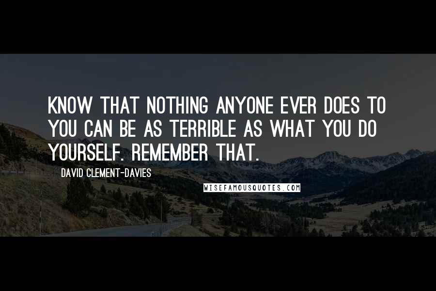David Clement-Davies quotes: Know that nothing anyone ever does to you can be as terrible as what you do yourself. Remember that.