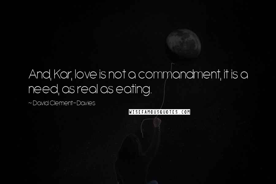 David Clement-Davies quotes: And, Kar, love is not a commandment, it is a need, as real as eating.