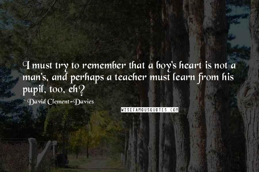 David Clement-Davies quotes: I must try to remember that a boy's heart is not a man's, and perhaps a teacher must learn from his pupil, too, eh?