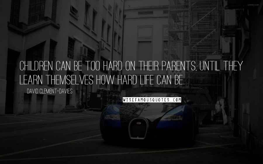 David Clement-Davies quotes: Children can be too hard on their parents, until they learn themselves how hard life can be.