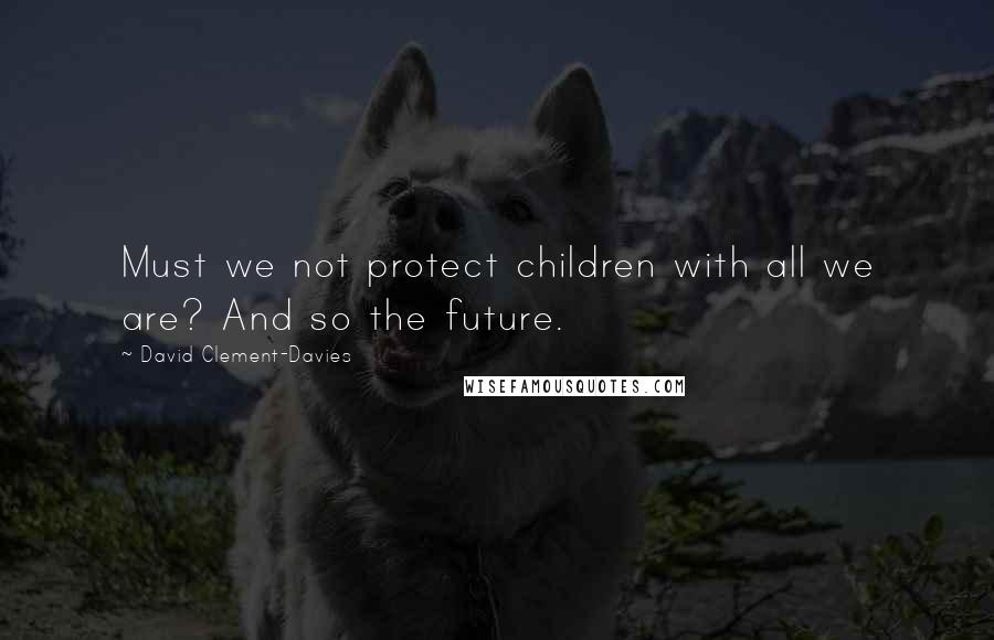 David Clement-Davies quotes: Must we not protect children with all we are? And so the future.
