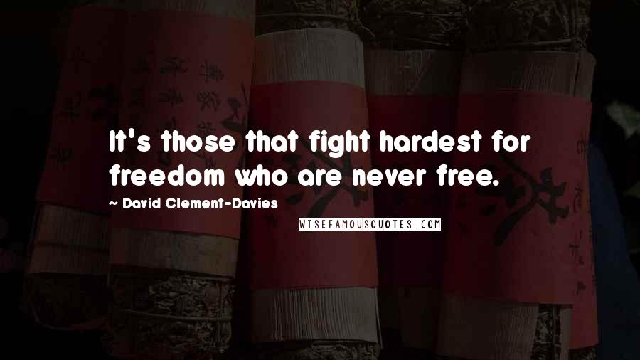 David Clement-Davies quotes: It's those that fight hardest for freedom who are never free.
