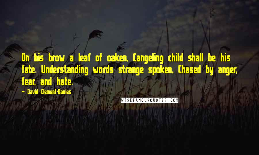 David Clement-Davies quotes: On his brow a leaf of oaken, Cangeling child shall be his fate. Understanding words strange spoken, Chased by anger, fear, and hate.