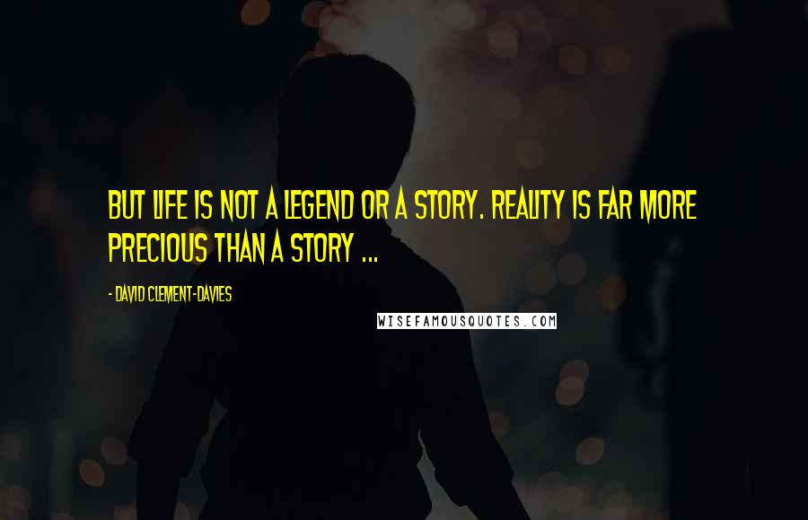 David Clement-Davies quotes: But life is not a legend or a story. Reality is far more precious than a story ...