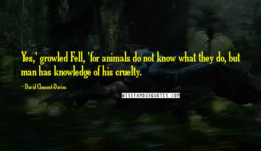 David Clement-Davies quotes: Yes,' growled Fell, 'for animals do not know what they do, but man has knowledge of his cruelty.