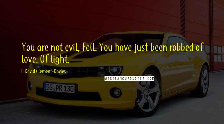 David Clement-Davies quotes: You are not evil, Fell. You have just been robbed of love. Of light.