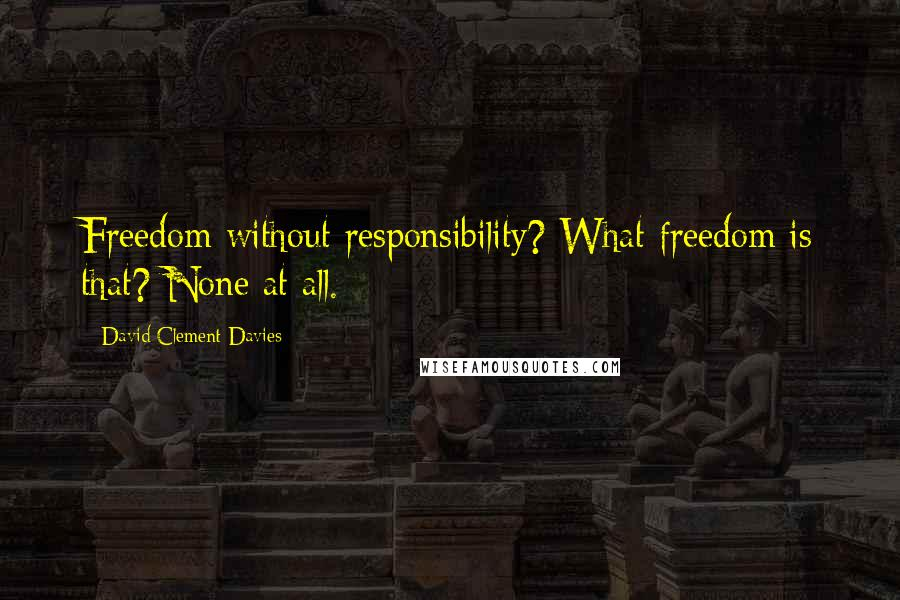 David Clement-Davies quotes: Freedom without responsibility? What freedom is that? None at all.