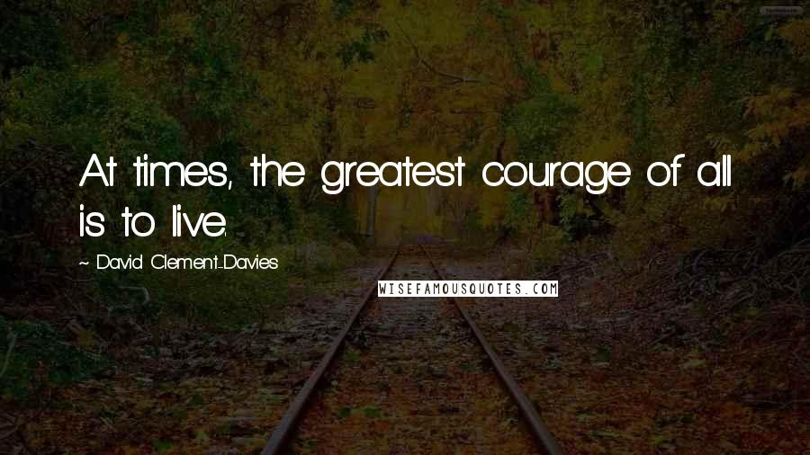 David Clement-Davies quotes: At times, the greatest courage of all is to live.