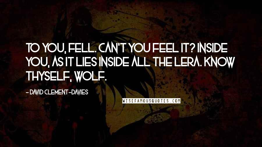 David Clement-Davies quotes: To you, Fell. Can't you feel it? Inside you, as it lies inside all the Lera. Know thyself, wolf.