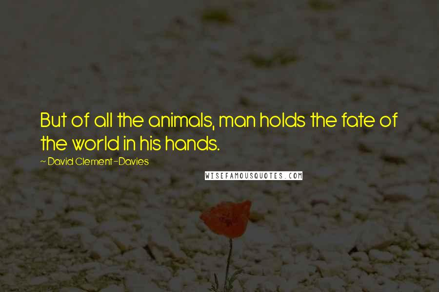 David Clement-Davies quotes: But of all the animals, man holds the fate of the world in his hands.
