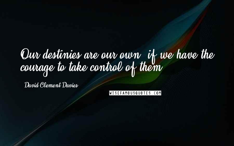 David Clement-Davies quotes: Our destinies are our own, if we have the courage to take control of them.