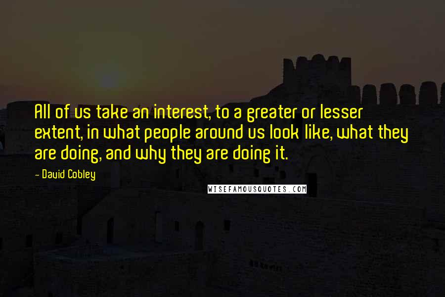 David Cobley quotes: All of us take an interest, to a greater or lesser extent, in what people around us look like, what they are doing, and why they are doing it.