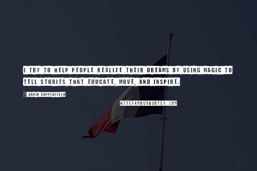 David Copperfield quotes: I try to help people realize their dreams by using magic to tell stories that educate, move, and inspire.