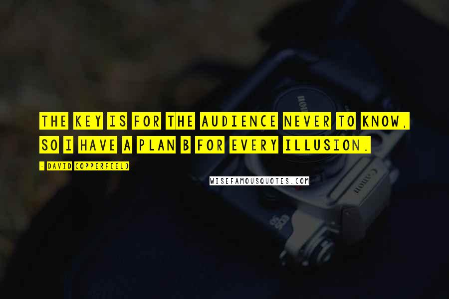 David Copperfield quotes: The key is for the audience never to know, so I have a plan B for every illusion.