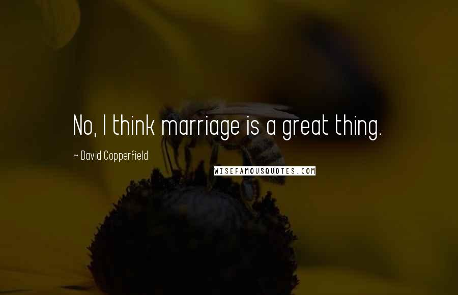 David Copperfield quotes: No, I think marriage is a great thing.