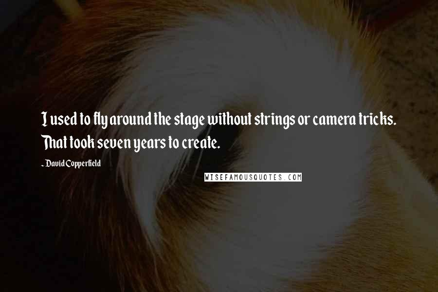 David Copperfield quotes: I used to fly around the stage without strings or camera tricks. That took seven years to create.