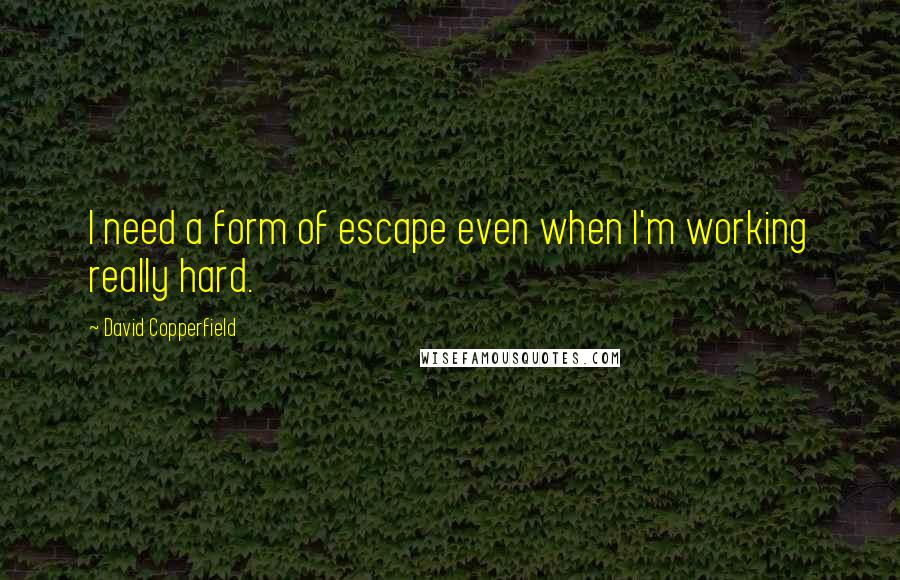 David Copperfield quotes: I need a form of escape even when I'm working really hard.