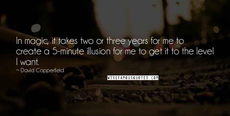 David Copperfield quotes: In magic, it takes two or three years for me to create a 5-minute illusion for me to get it to the level I want.