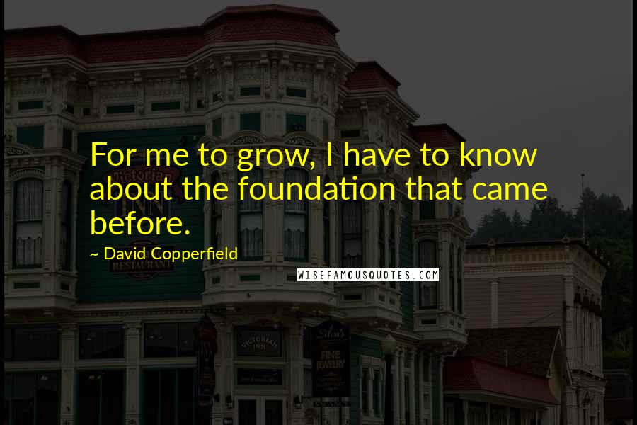 David Copperfield quotes: For me to grow, I have to know about the foundation that came before.