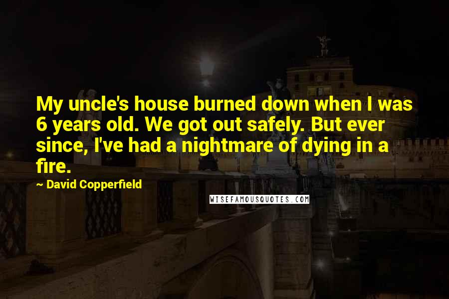 David Copperfield quotes: My uncle's house burned down when I was 6 years old. We got out safely. But ever since, I've had a nightmare of dying in a fire.