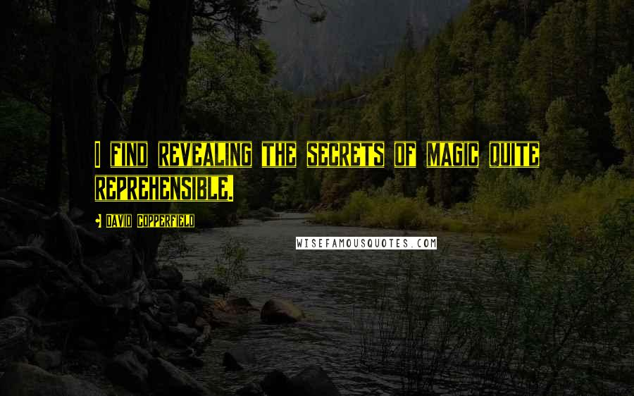David Copperfield quotes: I find revealing the secrets of magic quite reprehensible.