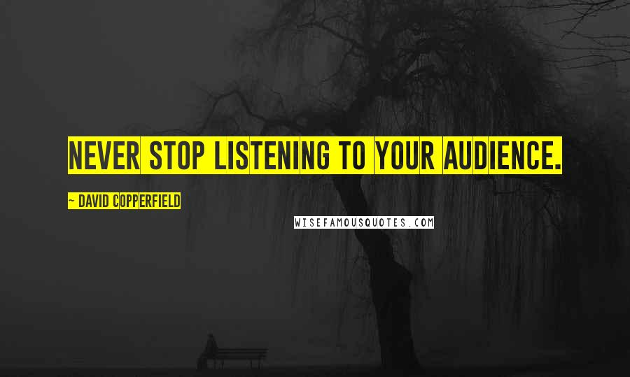 David Copperfield quotes: Never stop listening to your audience.