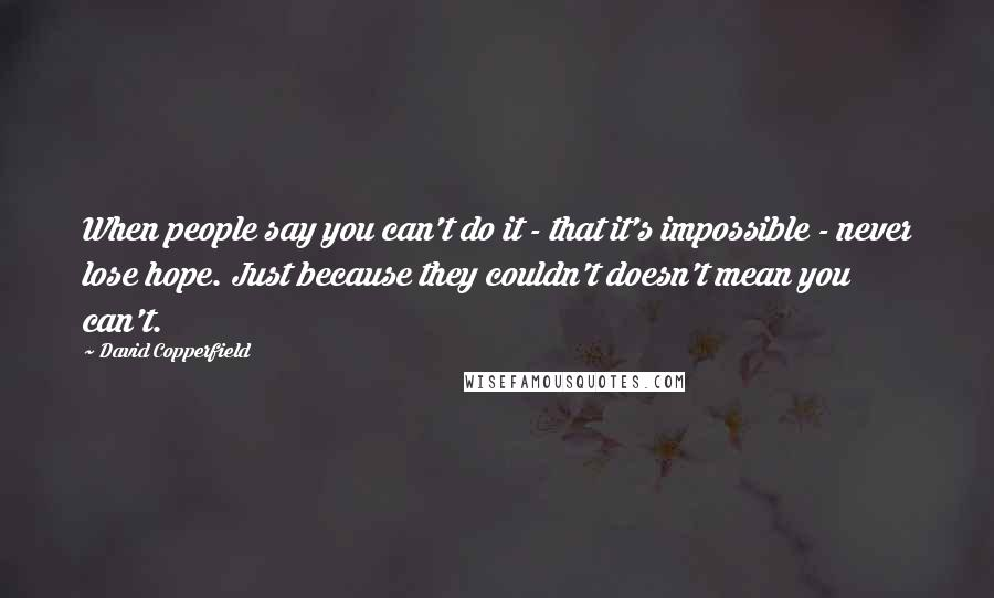 David Copperfield quotes: When people say you can't do it - that it's impossible - never lose hope. Just because they couldn't doesn't mean you can't.