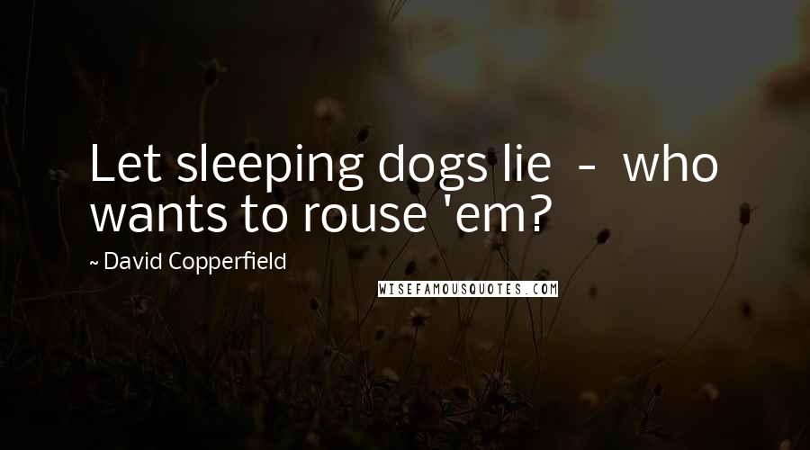 David Copperfield quotes: Let sleeping dogs lie - who wants to rouse 'em?