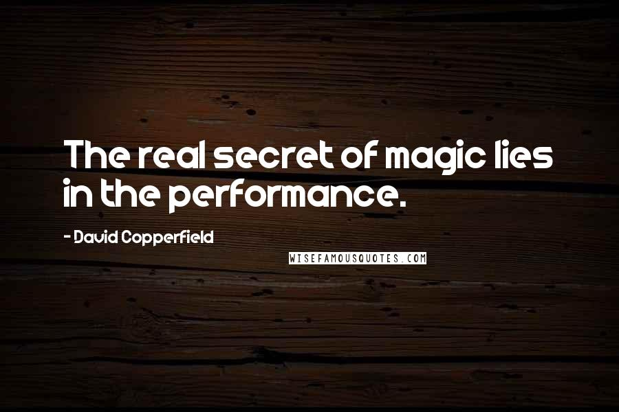 David Copperfield quotes: The real secret of magic lies in the performance.
