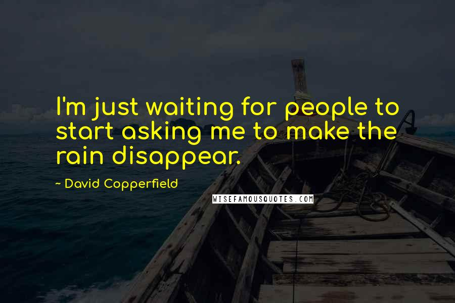 David Copperfield quotes: I'm just waiting for people to start asking me to make the rain disappear.