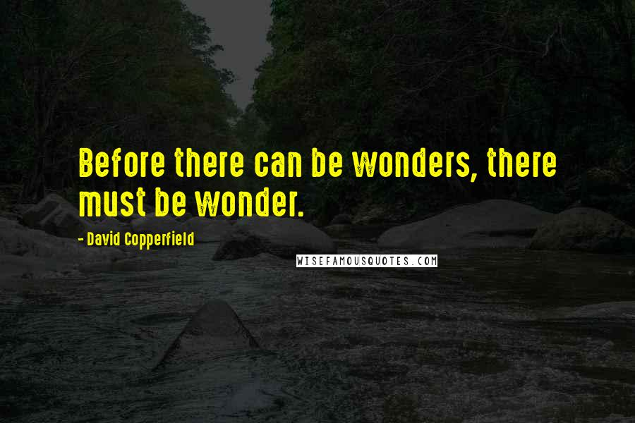 David Copperfield quotes: Before there can be wonders, there must be wonder.