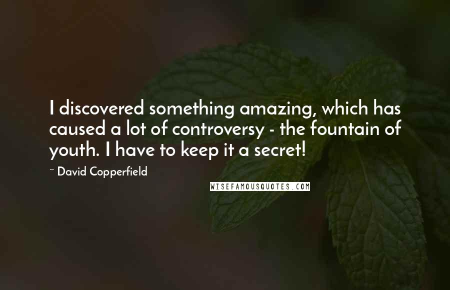 David Copperfield quotes: I discovered something amazing, which has caused a lot of controversy - the fountain of youth. I have to keep it a secret!
