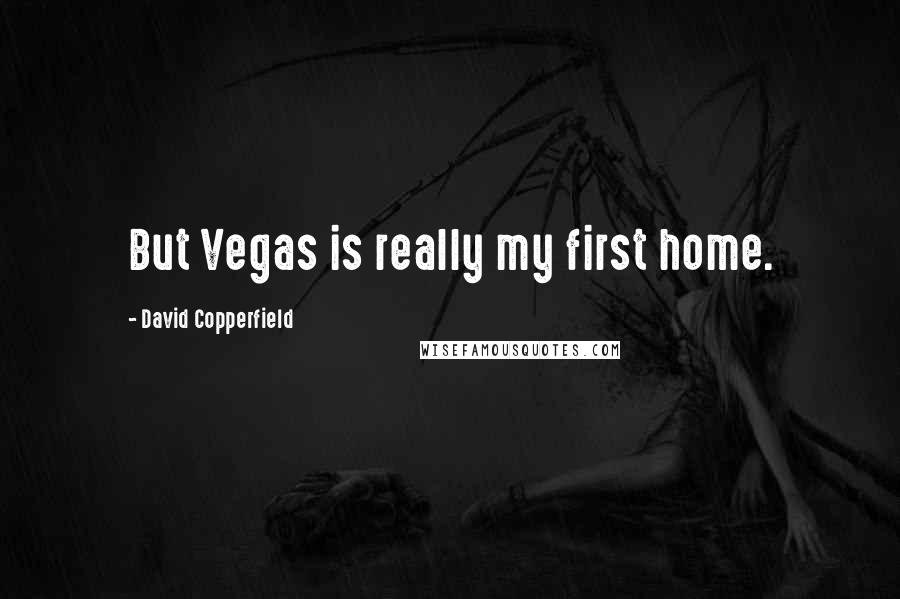 David Copperfield quotes: But Vegas is really my first home.