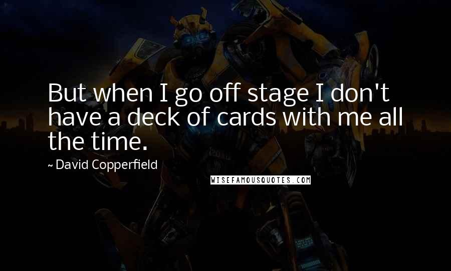 David Copperfield quotes: But when I go off stage I don't have a deck of cards with me all the time.