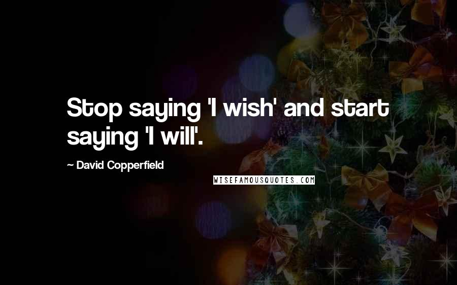 David Copperfield quotes: Stop saying 'I wish' and start saying 'I will'.