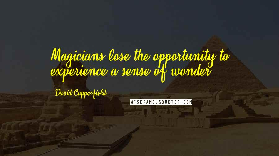 David Copperfield quotes: Magicians lose the opportunity to experience a sense of wonder.