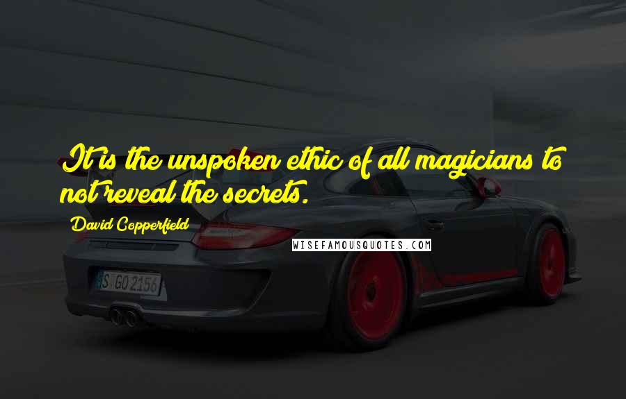 David Copperfield quotes: It is the unspoken ethic of all magicians to not reveal the secrets.