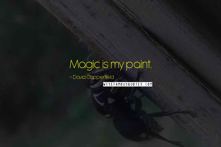 David Copperfield quotes: Magic is my paint.