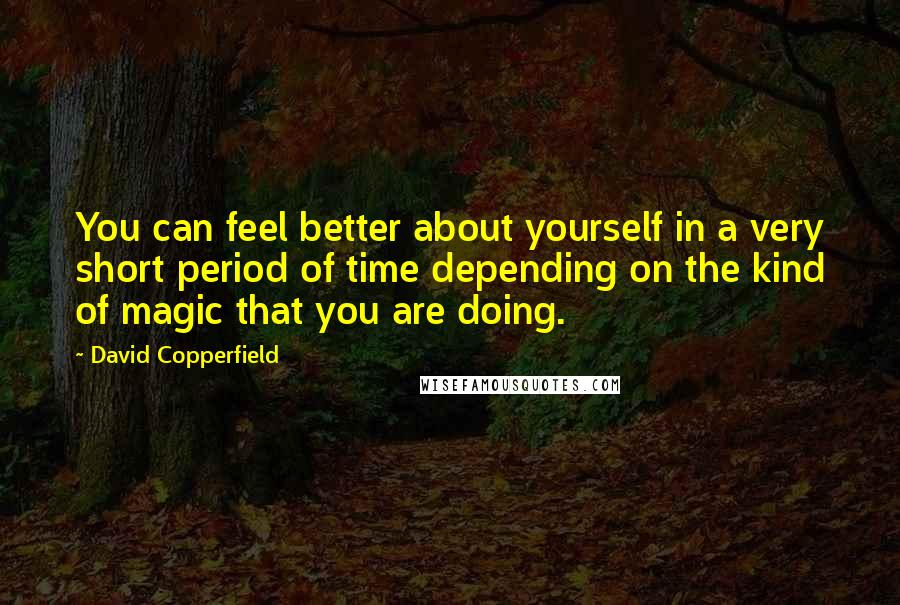 David Copperfield quotes: You can feel better about yourself in a very short period of time depending on the kind of magic that you are doing.