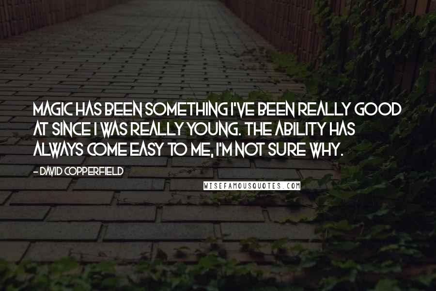 David Copperfield quotes: Magic has been something I've been really good at since I was really young. The ability has always come easy to me, I'm not sure why.