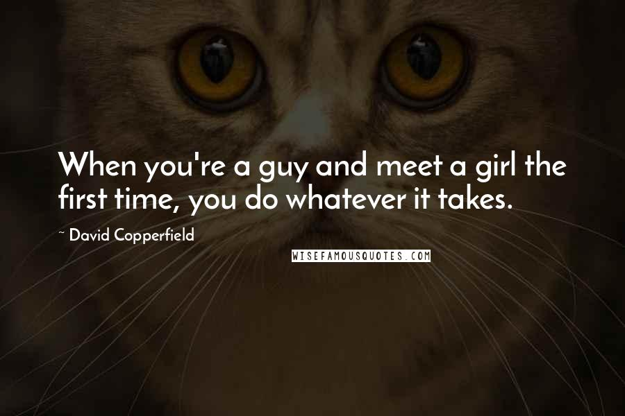 David Copperfield quotes: When you're a guy and meet a girl the first time, you do whatever it takes.