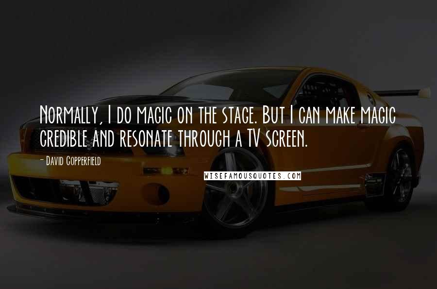 David Copperfield quotes: Normally, I do magic on the stage. But I can make magic credible and resonate through a TV screen.